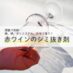 【赤ワインこぼした…】3つの生地を5種類の薬剤で試した結果シミはどうなったのか!?