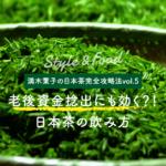 【満木葉子の日本茶完全攻略法vol.5】老後資金捻出にも効く?!日本茶の飲み方