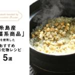 糸島産海藻系商品を使用したおすすめ炭水化物レシピ5選