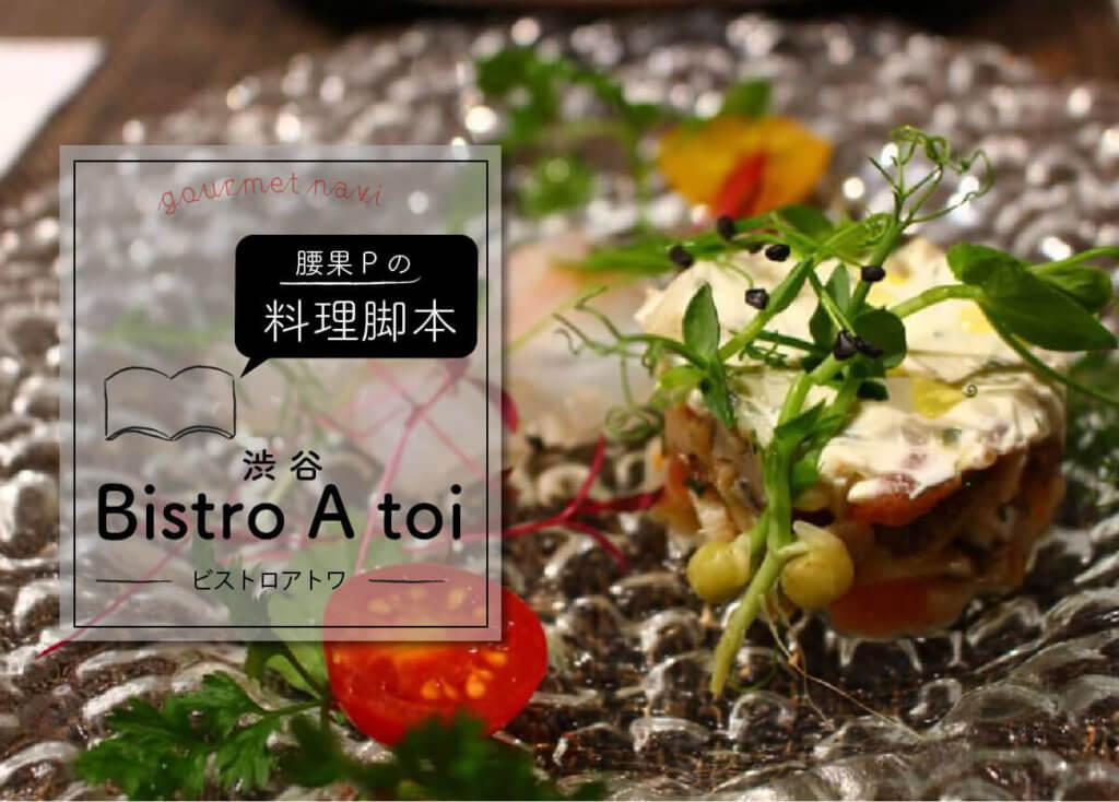 腰果Pの料理脚本 ー 渋谷「Bistro A toi(ビストロアトワ)」