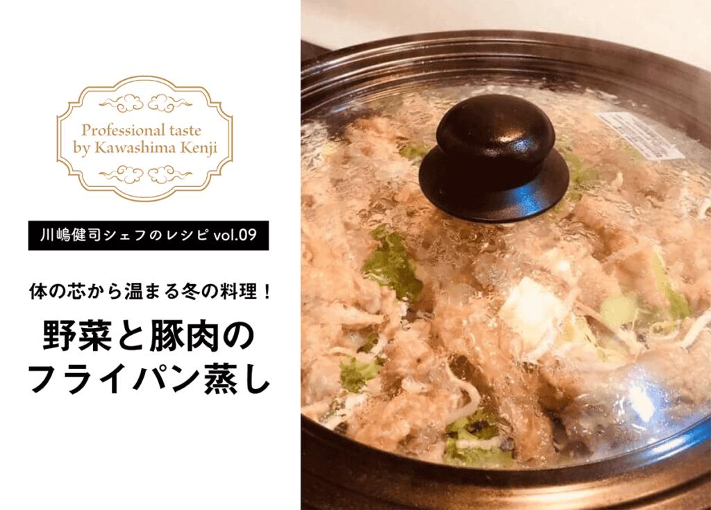 【川嶋健司シェフレシピvol.9】体の芯から温まる冬の料理!野菜と豚肉のフライパン蒸し