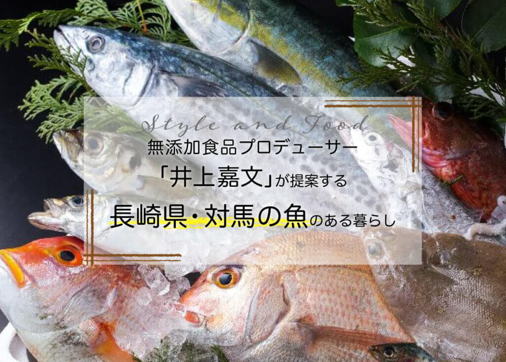 無添加食品プロデューサー「井上嘉文」が提案する【長崎県・対馬の魚】のある暮らし