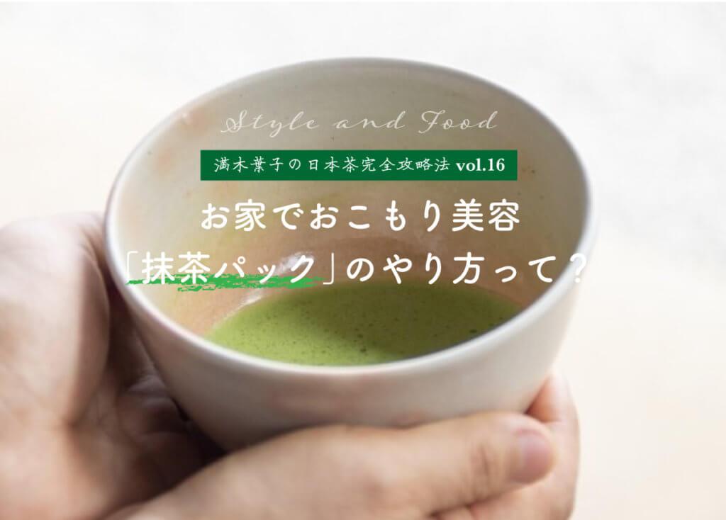 【満木葉子の日本茶完全攻略法vol.16】お家でおこもり美容 「抹茶パック」のやり方って?