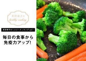 【若宮寿子のヘルシークッキング vol.1】毎日の食事から免疫力アップ!