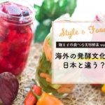 【麹王子の食べる美容酵素vol.8】海外の発酵文化は日本と違う?