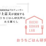 無添加食品プロデューサー「井上嘉文」が提案する【おうちごはん研究所】のある暮らし