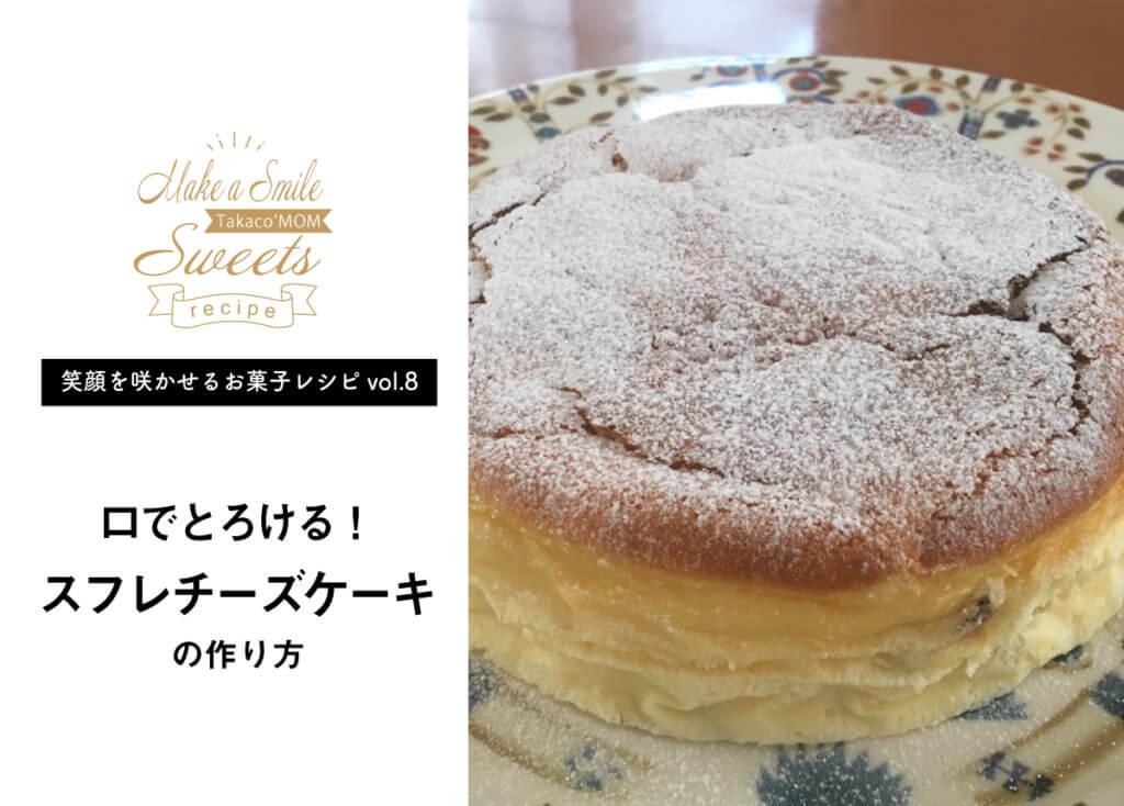 【笑顔を咲かせるお菓子レシピvol.8】口でとろける!ふわふわスフレチーズケーキ