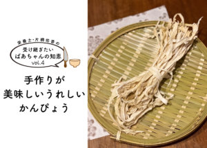 【受け継ぎたいばあちゃんの知恵 vol.4】手作りが美味しい、うれしい、かんぴょう