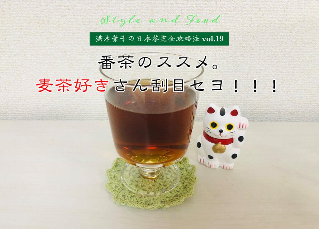 【満木葉子の日本茶完全攻略法vol.19】番茶のススメ。麦茶好きさん刮目セヨ!!!
