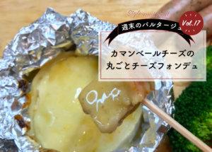 【週末のパルタージュVol.17】カマンベールチーズの丸ごとチーズフォンデュ