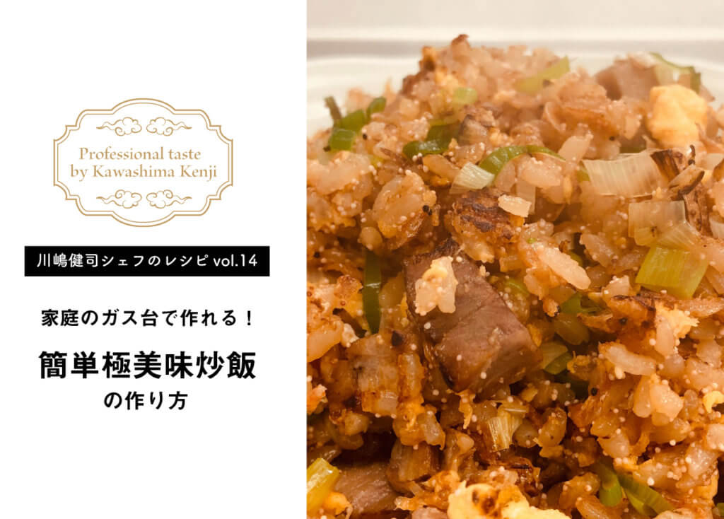 【川嶋健司シェフレシピvol.14】家庭のガス台で、簡単極美味炒飯