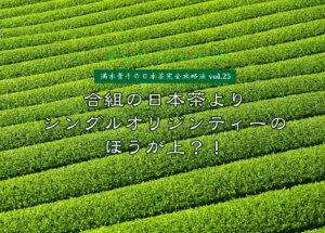 【満木葉子の日本茶完全攻略法vol.25】合組の日本茶よりシングルオリジンティーのほうが上?!