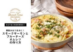 【和田千奈の時短料理革命】家飲みおつまみに!レンジで♪スモークサーモンとブルーチーズオムレツ