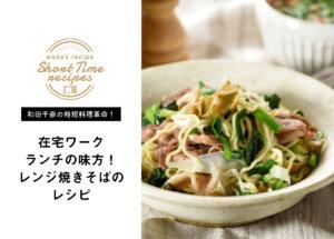 【和田千奈の時短料理革命】在宅ワークランチの味方!レンジ焼きそばのレシピ