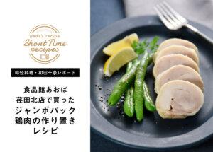 【時短料理・和田千奈レポート】食品館あおば荏田北店でジャンボお肉を楽しむ!鶏肉の作り置きレシピ