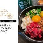 【食品館あおばに行ってみたvol.5・脇田朋子】本まぐろを使ったばくだん納豆の作り方