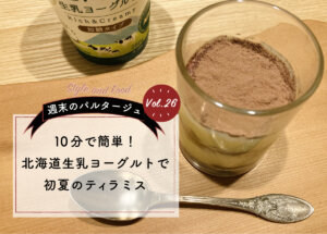 【週末のパルタージュ Vol.26】10分で簡単!北海道生乳ヨーグルトで初夏のティラミス