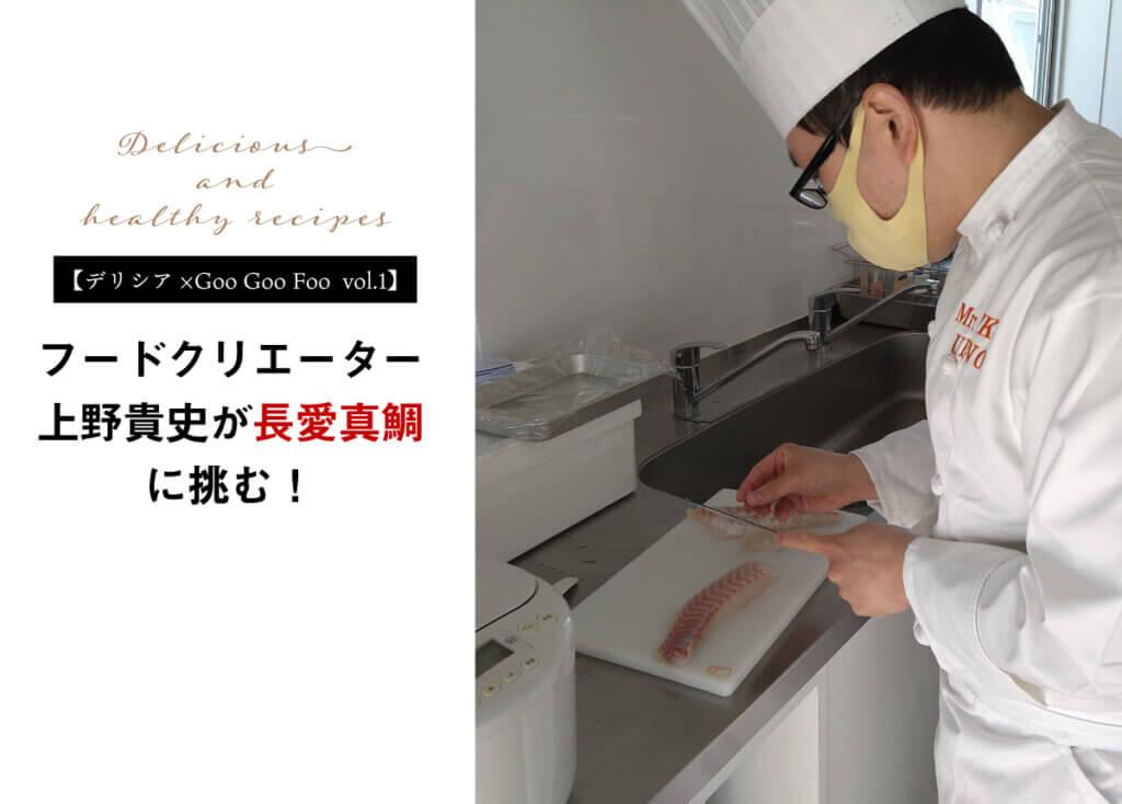 【デリシア×Goo Goo Foo vol.1】フードクリエーター上野貴史が「長愛真鯛」に挑む!