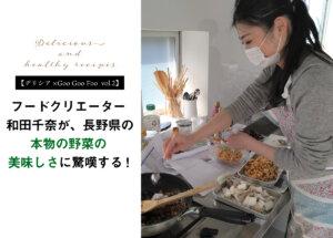 【デリシア×Goo Goo Foo vol.2】フードクリエーター和田千奈が、長野県の「本物の野菜の美味しさ」に驚嘆する!