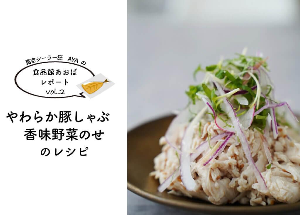 【真空シーラー狂AYAの食品館あおばレポートvol.2】~やわらか豚しゃぶ 香味野菜のせ~