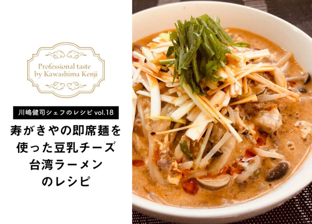 【川嶋健司シェフレシピvol.18】寿がきやの即席麺を使った豆乳チーズ台湾ラーメンのレシピ