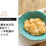 【 高橋ヒロの毎日の食卓を楽しく♪ vol.4】食品館あおばの牛乳で!簡単牛乳餅のレシピ