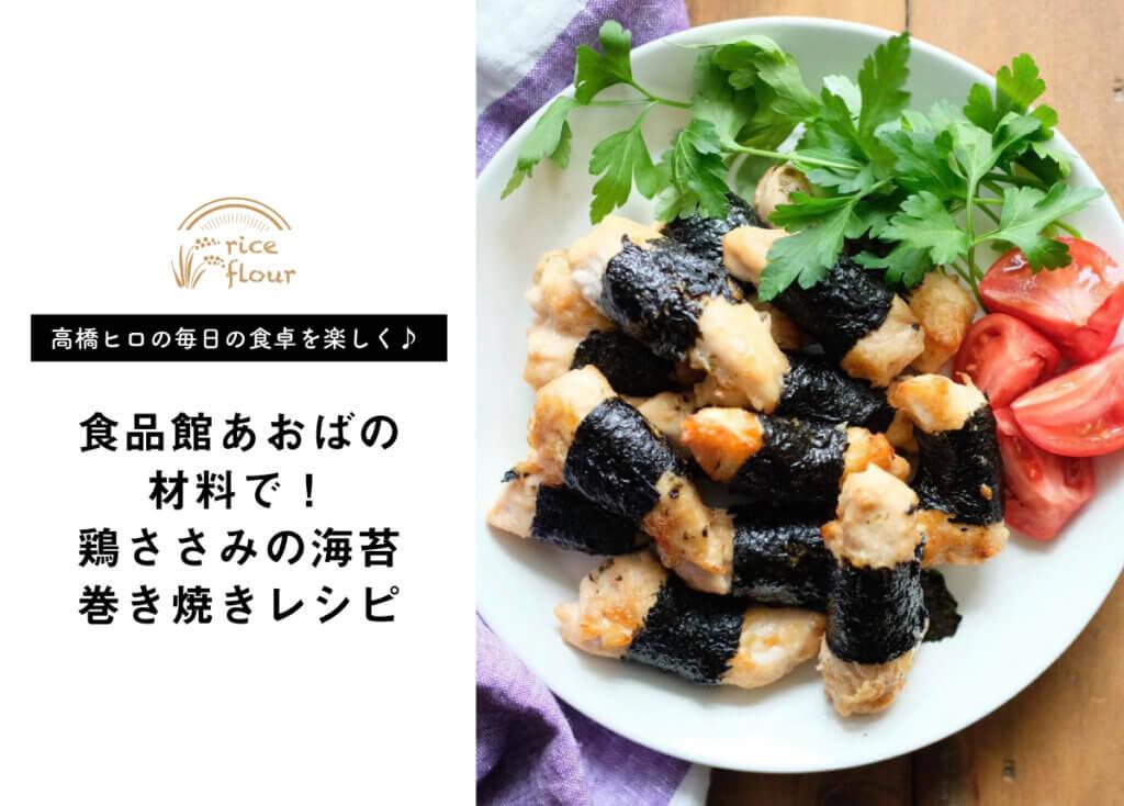 【 高橋ヒロの毎日の食卓を楽しく♪ vol.5】食品館あおばの食材を使った鶏ささみの海苔巻き焼きレシピ