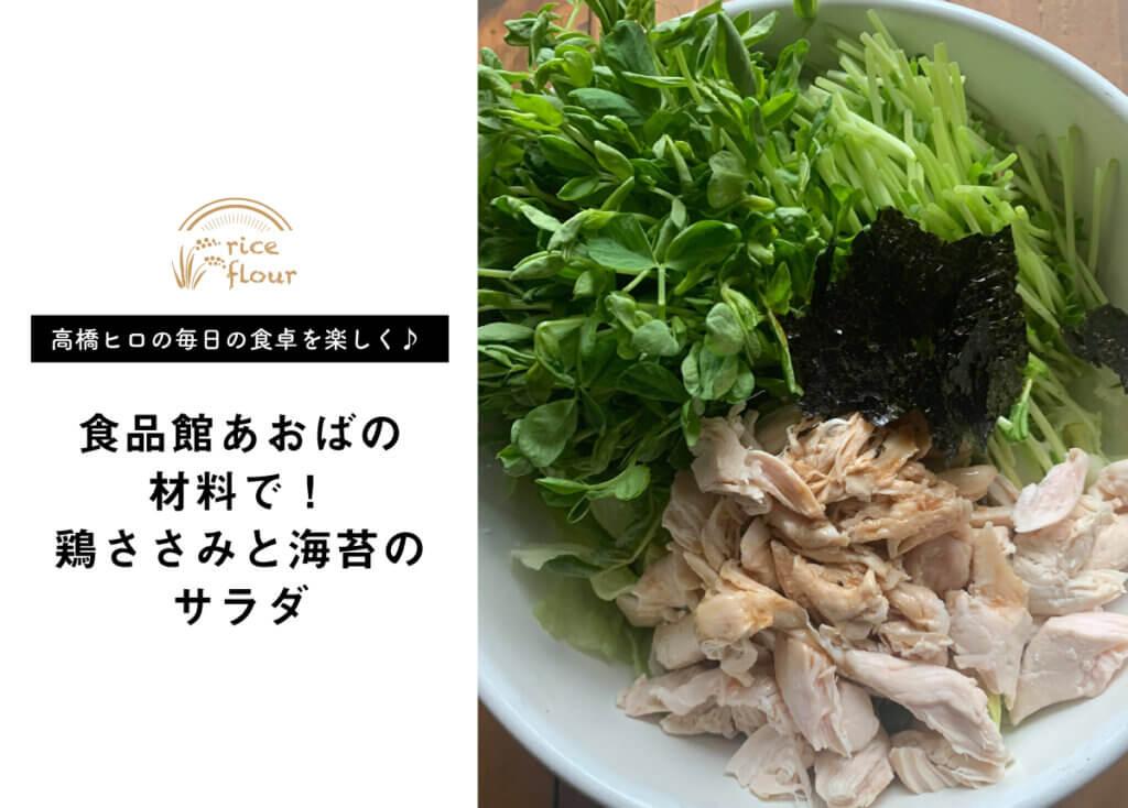 【 高橋ヒロの毎日の食卓を楽しく♪ vol.6】食品館あおばの食材を使った鶏ささみと海苔のサラダ