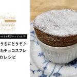 【笑顔を咲かせるお菓子レシピvol.19】温かいうちにどうぞ♪ふわふわチョコスフレ