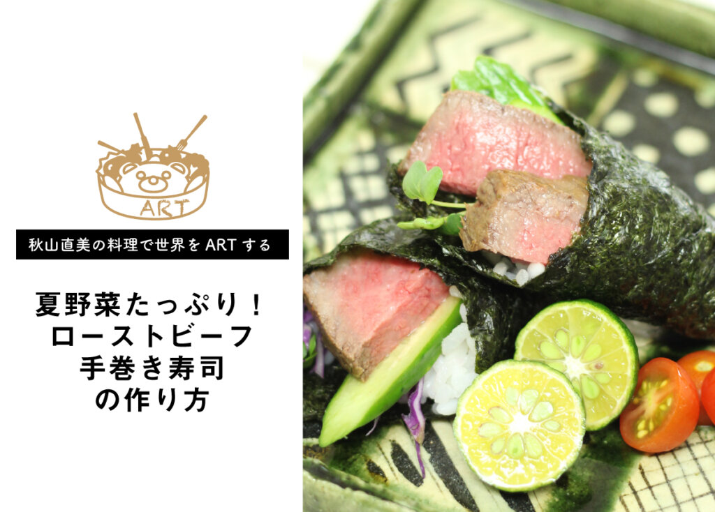 【秋山 直美の料理で世界をARTするvol.4】夏野菜たっぷり!ローストビーフ手巻き寿司の作り方