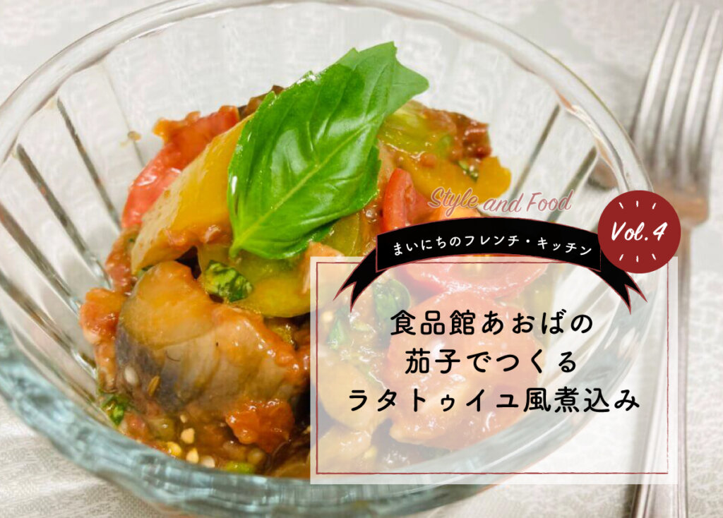 【まいにちのフレンチ・キッチン Vol.4】食品館あおばの茄子でつくるラタトゥイユ風煮込み