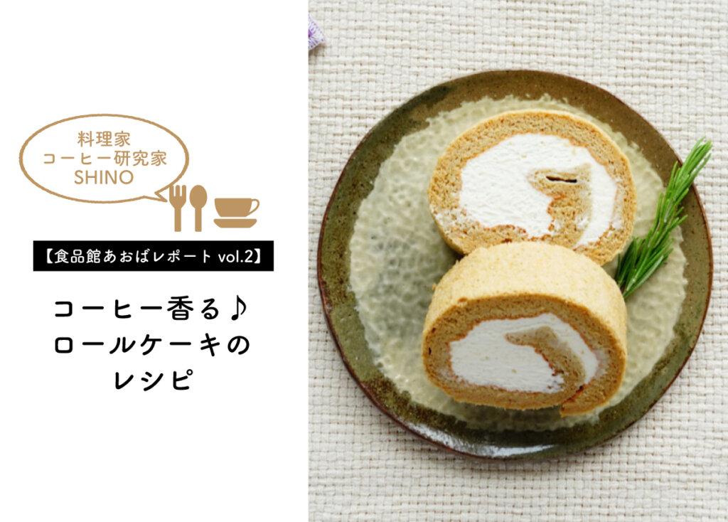 【料理家SHINO 食品館あおばレポートvol.2】コーヒー香る♪コーヒーロールケーキのレシピ